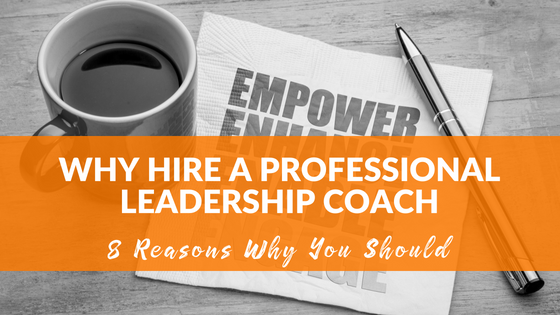 Why hire a professional leadership coach? 8 reasons why you should.